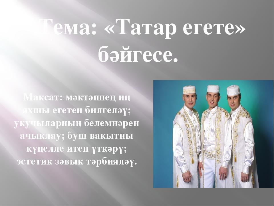 Тема: «Татар егете» бәйгесе. Максат: мәктәпнең иң яхшы егетен билгеләү; укуч...