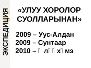 «УЛУУ ХОРОЛОР СУОЛЛАРЫНАН» ЭКСПЕДИЦИЯ 2009 – Уус-Алдан 2009 – Сунтаар 2010 –
