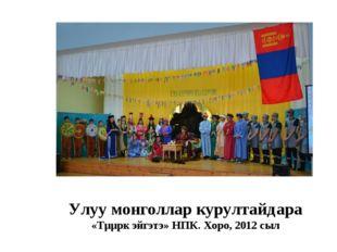 Улуу монголлар курултайдара «Тµµрк эйгэтэ» НПК. Хоро, 2012 сыл
