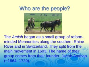 Who are the people? The Amish began as a small group of reform-minded Mennoni