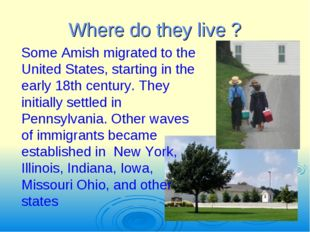 Where do they live ? Some Amish migrated to the United States, starting in th