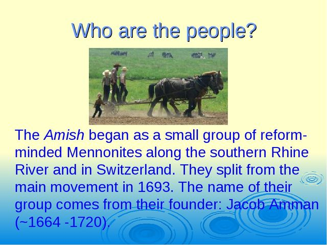 Who are the people? The Amish began as a small group of reform-minded Mennoni...