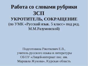 Работа со словами рубрики ЗСП УКРОТИТЕЛЬ, СОКРАЩЕНИЕ (по УМК «Русский язык. 5