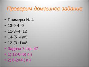 Проверим домашнее задание Примеры № 4 13-9-4=0 11-3+4=12 14-(5+4)=5 12-(3+1)=