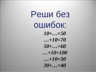 Реши без ошибок: 10+…=50 …+10=70 50+…=60 …+10=100 …+10=30 30+…=40