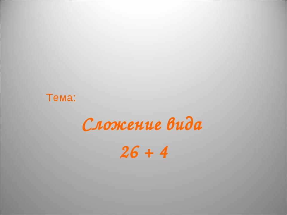 Тема: Сложение вида 26 + 4