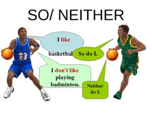 SO/ NEITHER I like basketball. I don't like playing badminton. Neither do I.