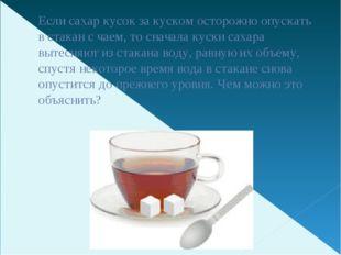 Если сахар кусок за куском осторожно опускать в стакан с чаем, то сначала кус
