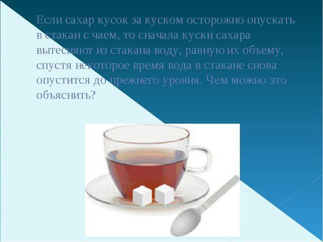 Если сахар кусок за куском осторожно опускать в стакан с чаем, то сначала кус...