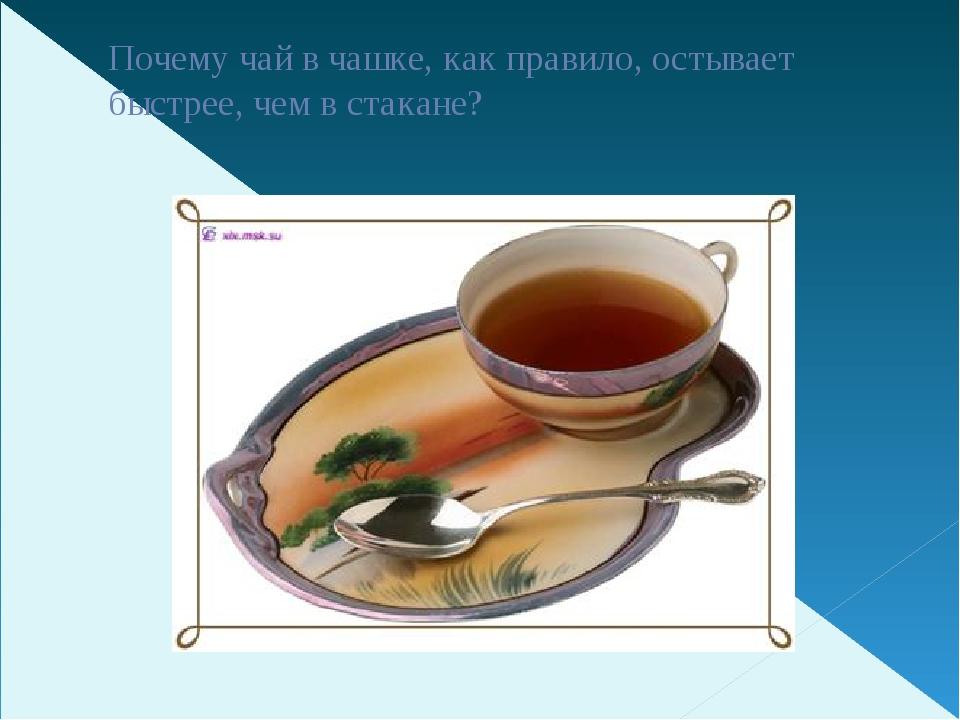 Почему чай в чашке, как правило, остывает быстрее, чем в стакане?