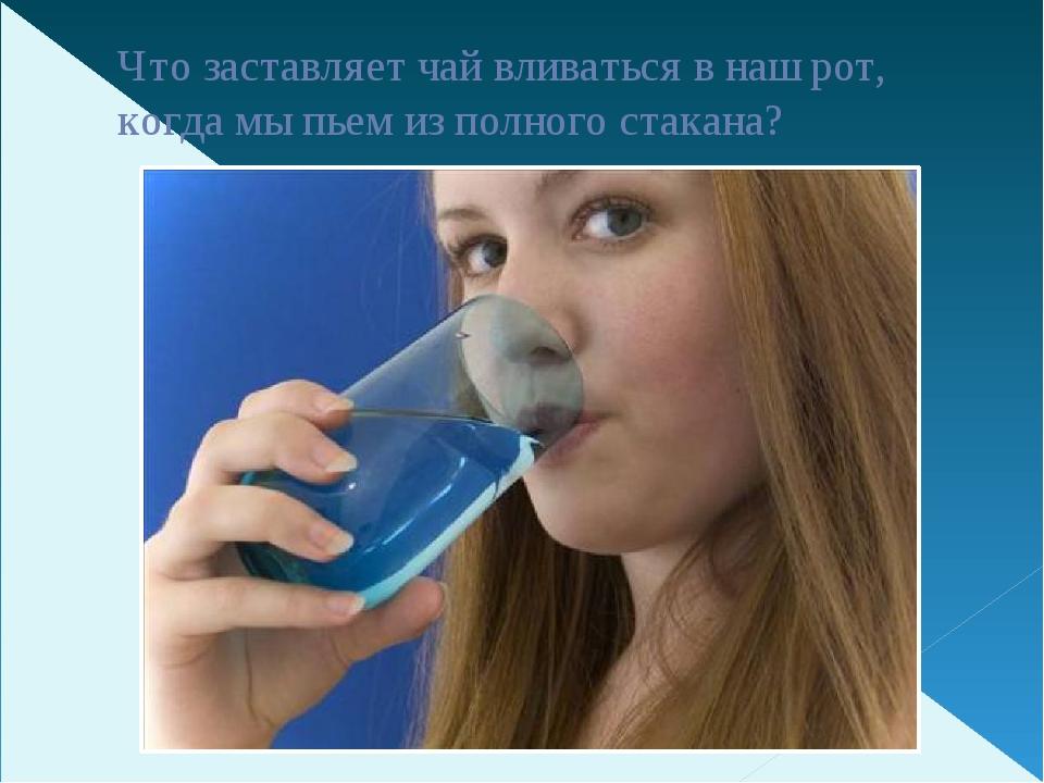 Что заставляет чай вливаться в наш рот, когда мы пьем из полного стакана?