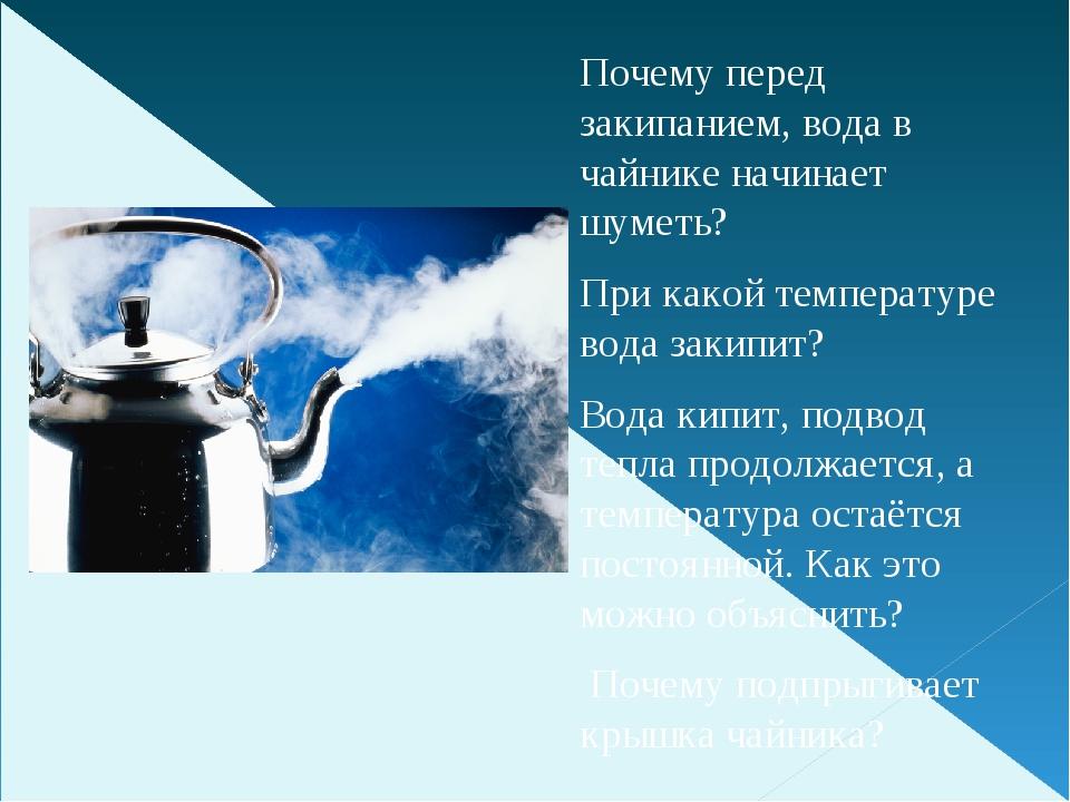 Почему перед закипанием, вода в чайнике начинает шуметь? При какой температу...