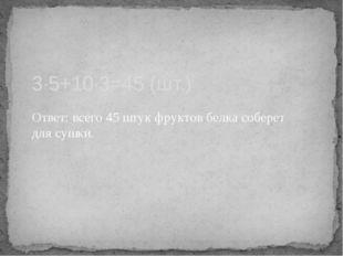 Ответ: всего 45 штук фруктов белка соберет для сушки. 3·5+10·3=45 (шт.)