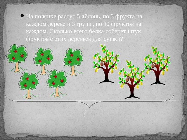 ? На полянке растут 5 яблонь, по 3 фрукта на каждом дереве и 3 груши, по 10...