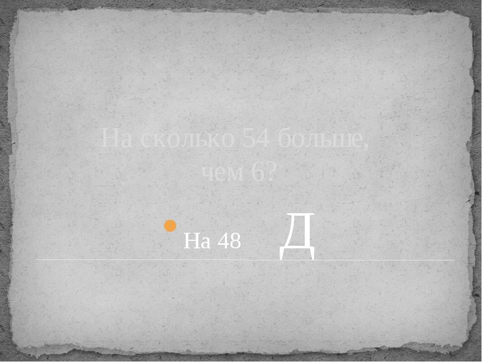 На сколько 54 больше, чем 6? На 48 Д
