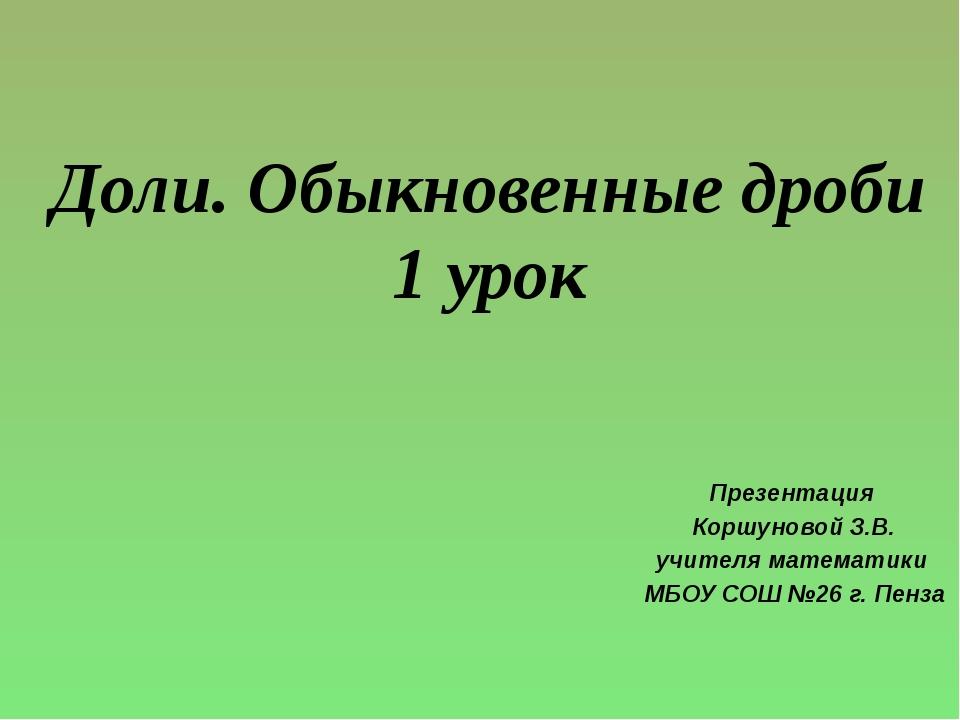 Доли. Обыкновенные дроби 1 урок Презентация Коршуновой З.В. учителя математик...