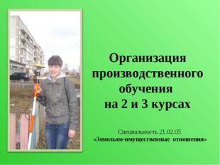 Организация производственного обучения на 2 и 3 курсах Специальность 21.02.05
