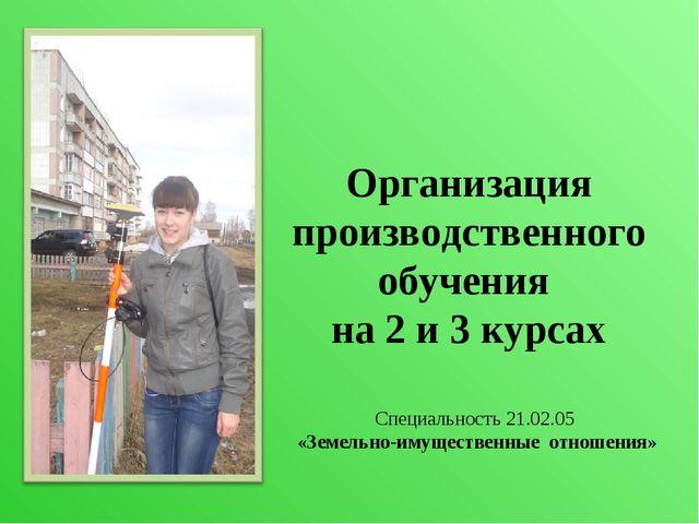 Организация производственного обучения на 2 и 3 курсах Специальность 21.02.05...