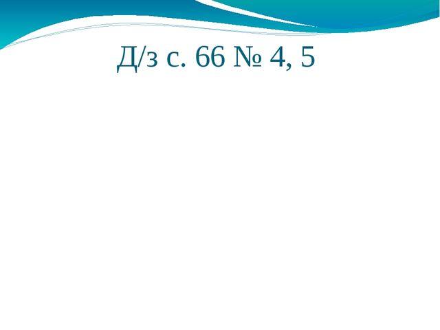 Д/з с. 66 № 4, 5