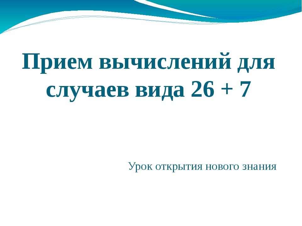 Прием вычислений для случаев вида 26 + 7 Урок открытия нового знания