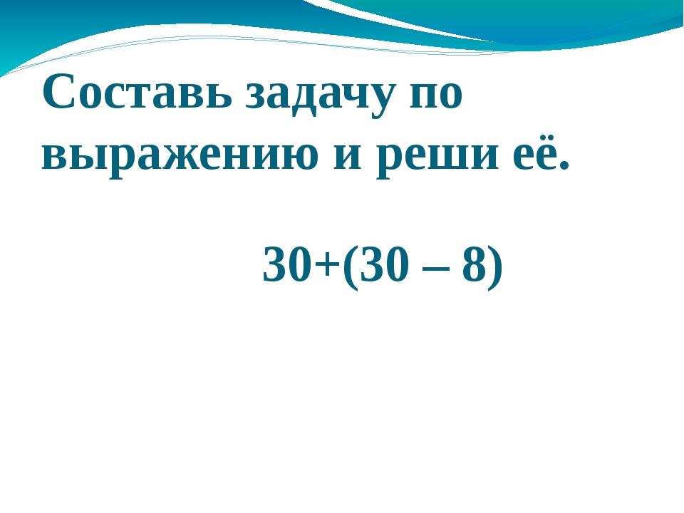 Составь задачу по выражению и реши её. 30+(30 – 8)