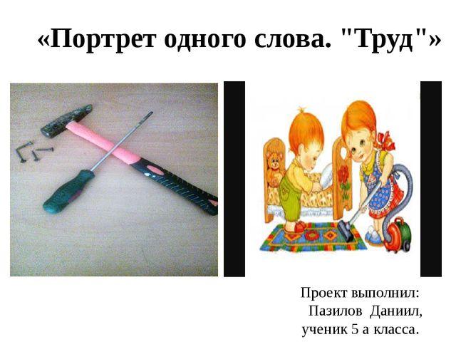 """«Портрет одного слова. """"Труд""""» Проект выполнил: Пазилов Даниил, ученик 5 а кл..."""