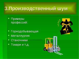 3.Производственный шум Примеры профессий: Горнодобывающая Металлургия Станочн