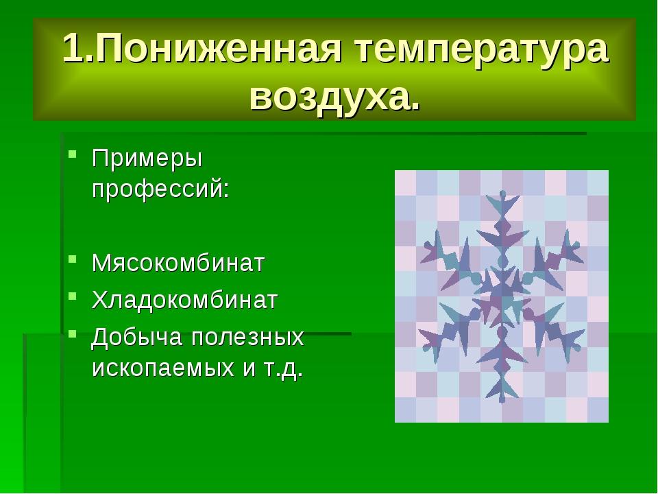 1.Пониженная температура воздуха. Примеры профессий: Мясокомбинат Хладокомбин...