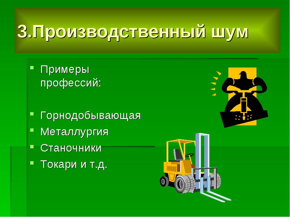 3.Производственный шум Примеры профессий: Горнодобывающая Металлургия Станочн...