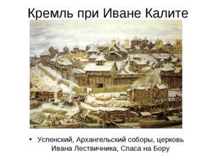 Кремль при Иване Калите Успенский, Архангельский соборы, церковь Ивана Лестви