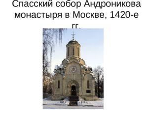 Спасский собор Андроникова монастыря в Москве, 1420-е гг.