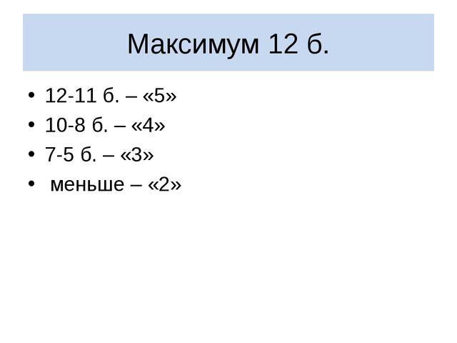 Максимум 12 б. 12-11 б. – «5» 10-8 б. – «4» 7-5 б. – «3» меньше – «2»