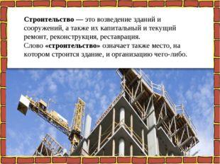 Строительство— это возведение зданий и сооружений, а также их капитальный и