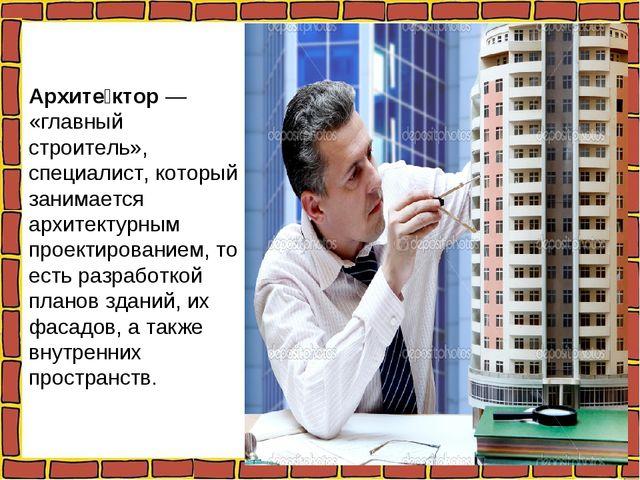 Архите́ктор — «главный строитель», специалист, который занимается архитектурн...