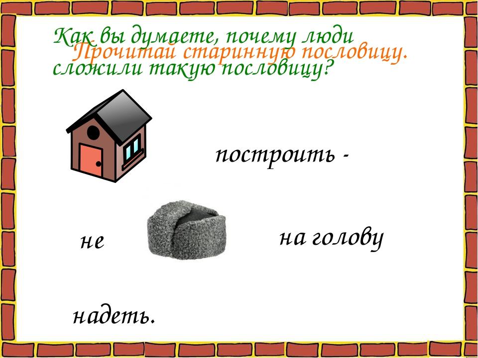Прочитай старинную пословицу. построить - не на голову надеть. Как вы думаете...