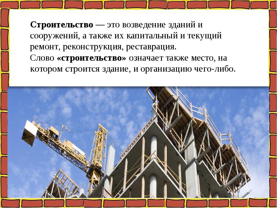 Строительство— это возведение зданий и сооружений, а также их капитальный и...