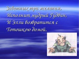 Заветных три желания, Исполнит мудрый Гудвин, И Элли возвратится с Тотошкою