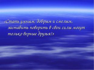 «Стать умным, добрым и смелым, заставить поверить в свои силы могут только ве