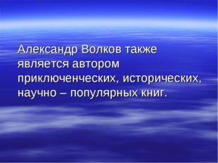 Александр Волков также является автором приключенческих, исторических, научн