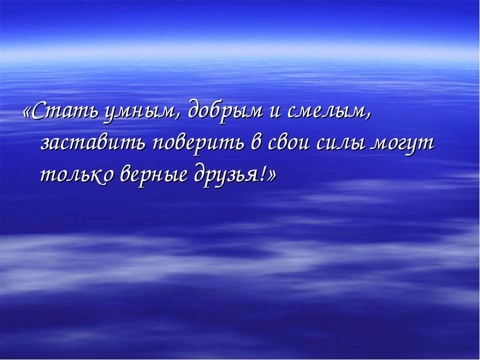 «Стать умным, добрым и смелым, заставить поверить в свои силы могут только ве...