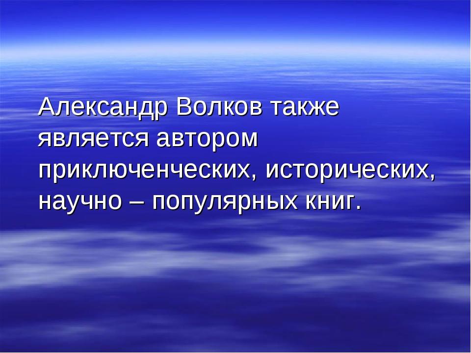 Александр Волков также является автором приключенческих, исторических, научн...