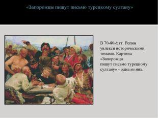 «Запорожцы пишут письмо турецкому султану» В 70-80-х гг. Репин увлёкся истор