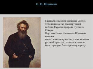 И. И. Шишкин Главным объектом внимания многих художников стал среднерусский п
