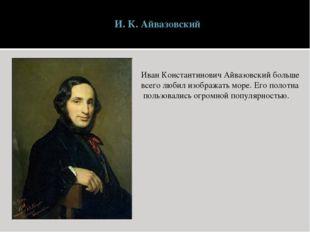 И. К. Айвазовский Иван Константинович Айвазовский больше всего любил изобража