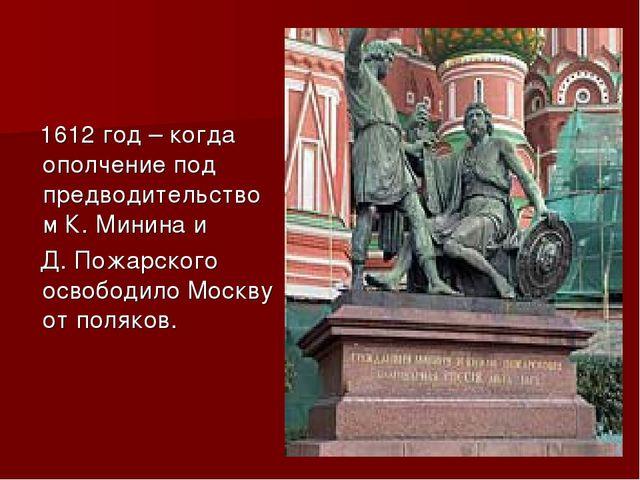 1612 год – когда ополчение под предводительством К. Минина и Д. Пожарского о...