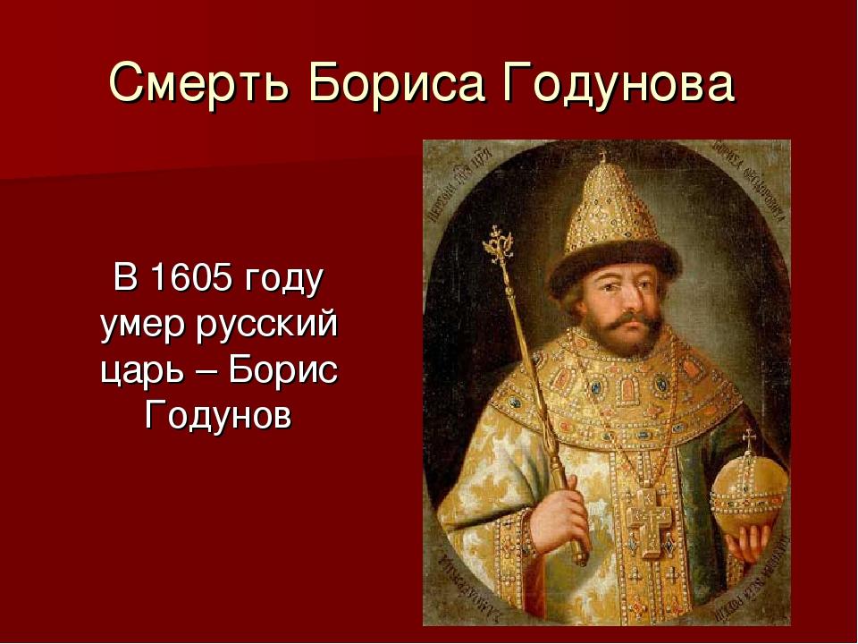 Смерть Бориса Годунова В 1605 году умер русский царь – Борис Годунов