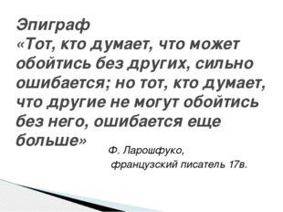 Ф. Ларошфуко, французский писатель 17в. Эпиграф «Тот, кто думает, что может о