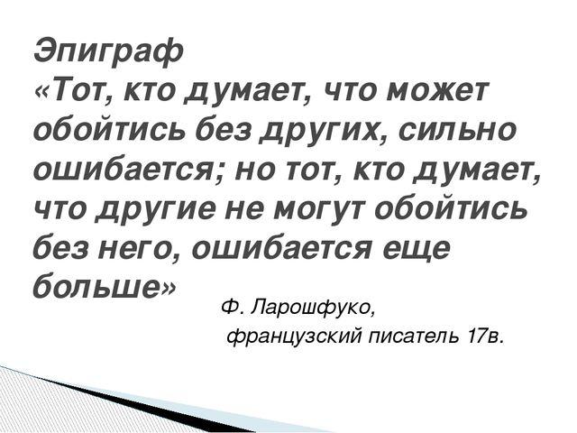 Ф. Ларошфуко, французский писатель 17в. Эпиграф «Тот, кто думает, что может о...