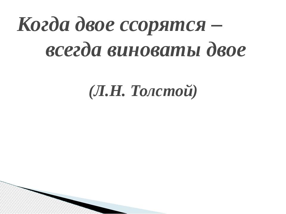 Когда двое ссорятся – всегда виноваты двое  (Л.Н. Толстой)