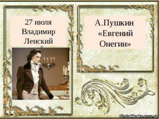 А.Пушкин «Евгений Онегин» 27 июля Владимир Ленский